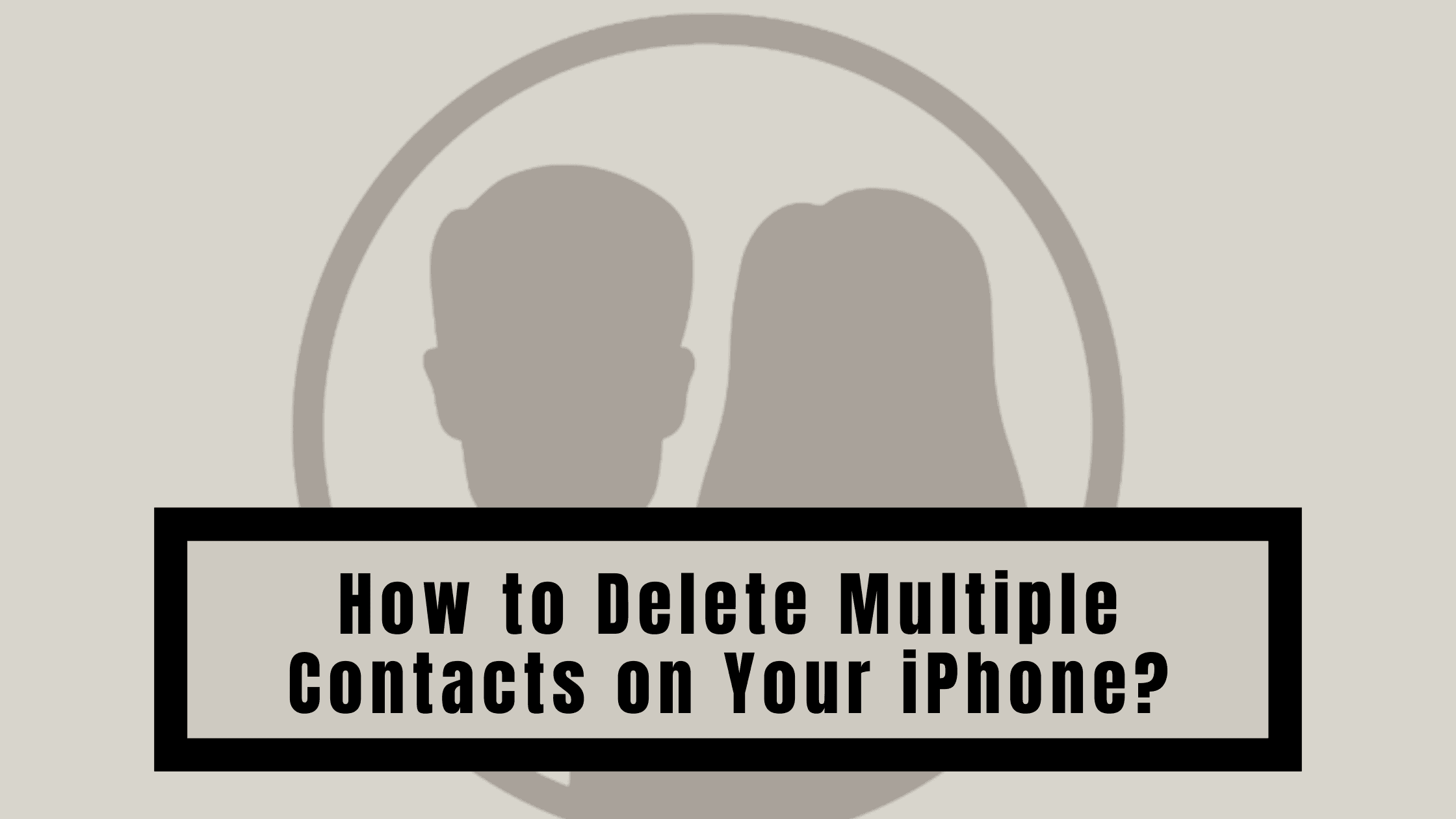 How to Delete Multiple Contacts on Your iPhone