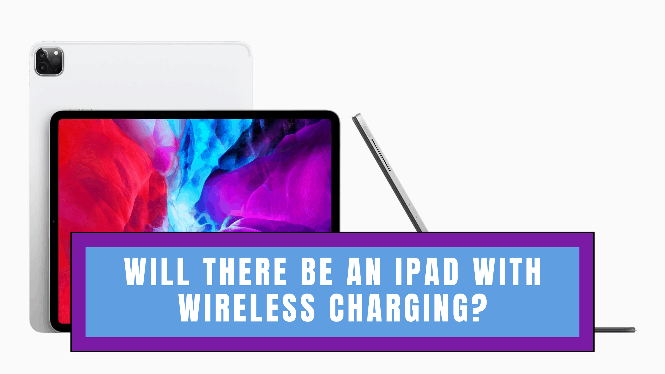 Will there be an iPad with Wireless Charging