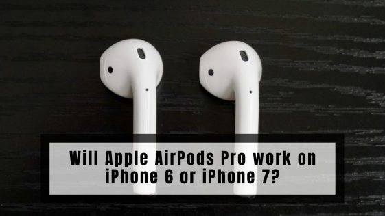 Will Apple AirPods Pro work on iPhone 6 or iPhone 7?